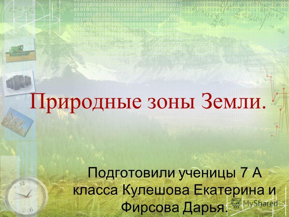 Природные зоны Земли. Подготовили ученицы 7 А класса Кулешова Екатерина и Фирсова Дарья.