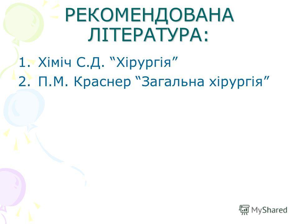 РЕКОМЕНДОВАНА ЛІТЕРАТУРА: 1.Хіміч С.Д. Хірургія 2.П.М. Краснер Загальна хірургія