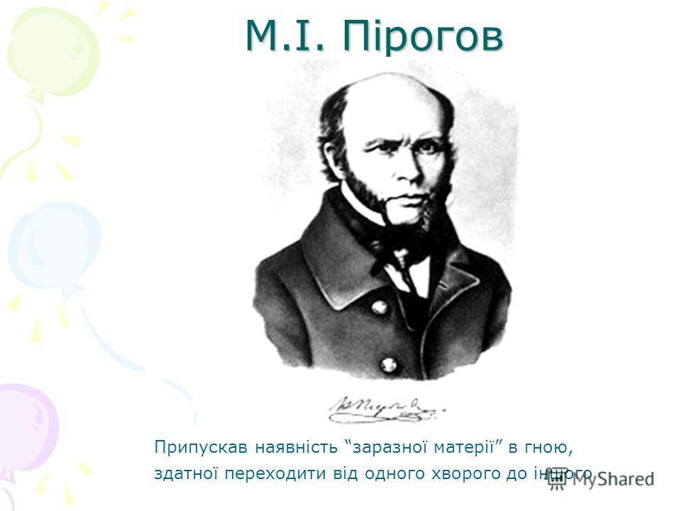 М.І. Пірогов Припускав наявність заразної матерії в гною, здатної переходити від одного хворого до іншого