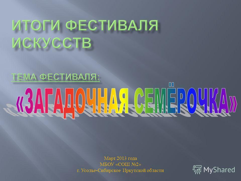 Март 2013 года МБОУ « СОШ 2» г. Усолье - Сибирское Иркутской области