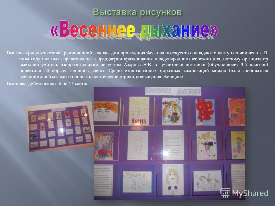 Выставка рисунков стала традиционной, так как дни проведения Фестиваля искусств совпадают с наступлением весны. В этом году она была представлена в преддверии празднования международного женского дня, поэтому организатор выставки учитель изобразитель