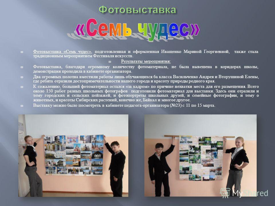 Фотовыставка « Семь чудес », подготовленная и оформленная Иващенко Мариной Георгиевной, также стала традиционным мероприятием Фестиваля искусств. Результаты мероприятия : Фотовыставка, благодаря огромному количеству фотоматериала, не была вывешена в