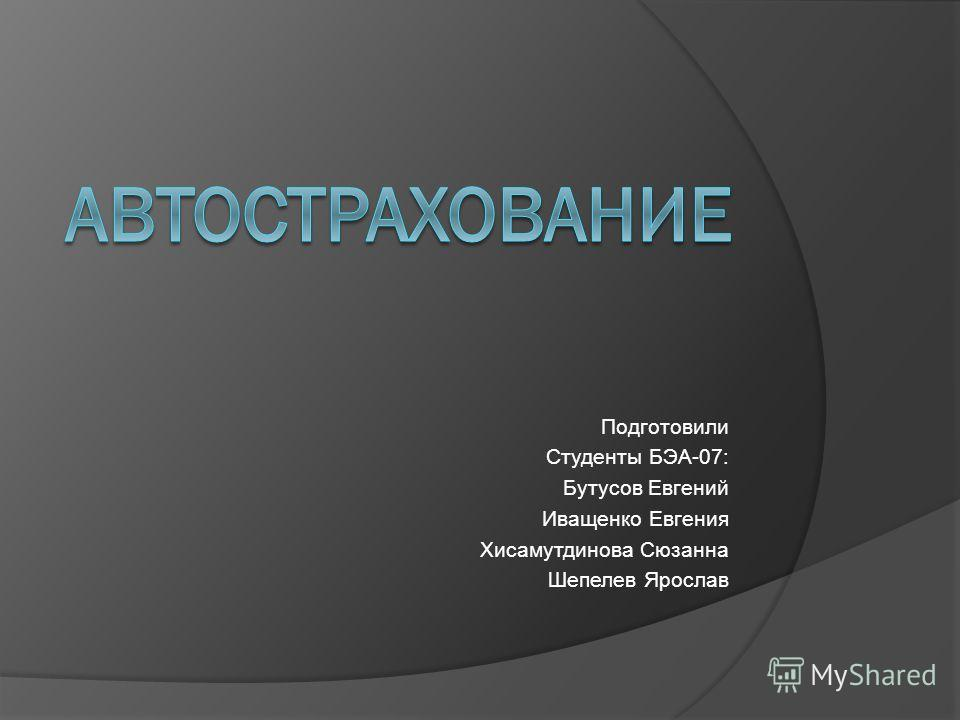 Подготовили Студенты БЭА-07: Бутусов Евгений Иващенко Евгения Хисамутдинова Сюзанна Шепелев Ярослав