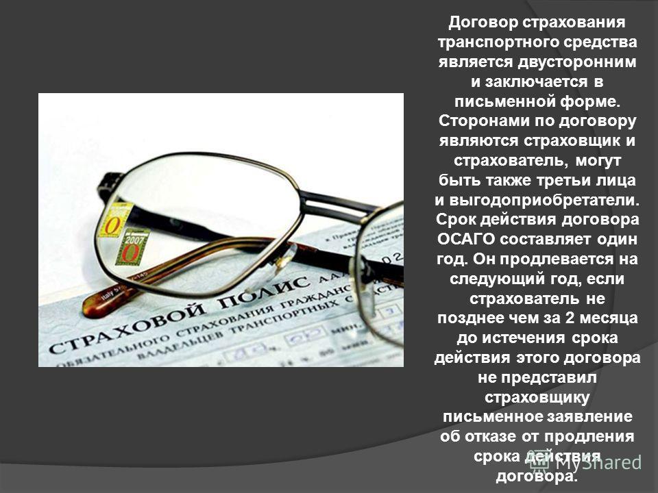 Договор страхования транспортного средства является двусторонним и заключается в письменной форме. Сторонами по договору являются страховщик и страхователь, могут быть также третьи лица и выгодоприобретатели. Срок действия договора ОСАГО составляет о