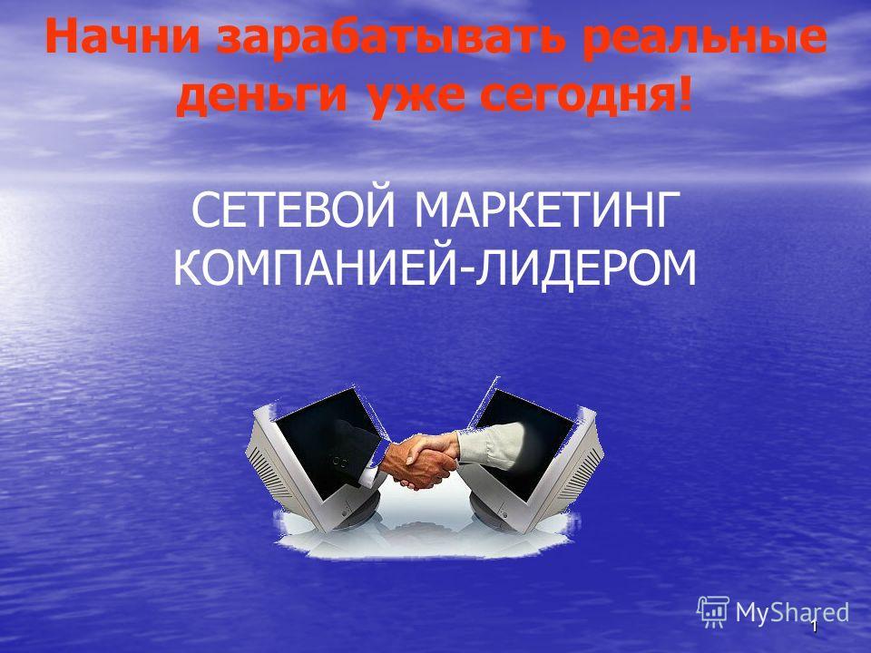 1 Начни зарабатывать реальные деньги уже сегодня! СЕТЕВОЙ МАРКЕТИНГ КОМПАНИЕЙ-ЛИДЕРОМ