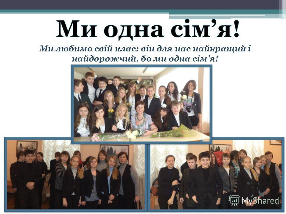 Ми любимо свій клас: він для нас найкращий і найдорожчий, бо ми одна сімя!