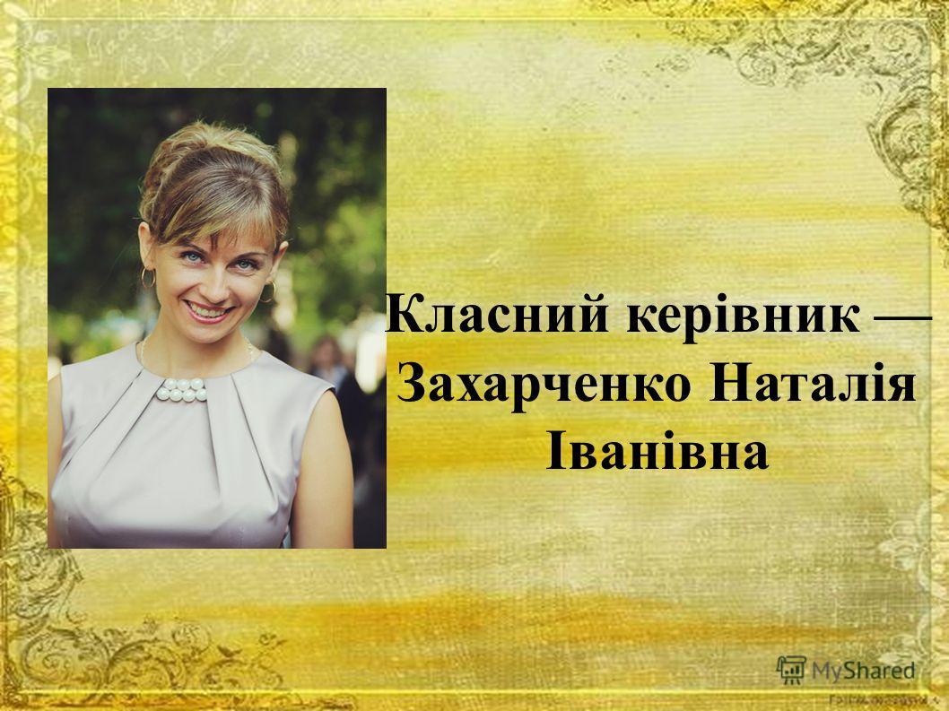 Класний керівник Захарченко Наталія Іванівна