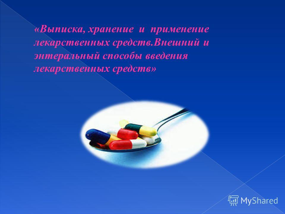 «Выписка, хранение и применение лекарственных средств.Внешний и энтеральный способы введения лекарственных средств»