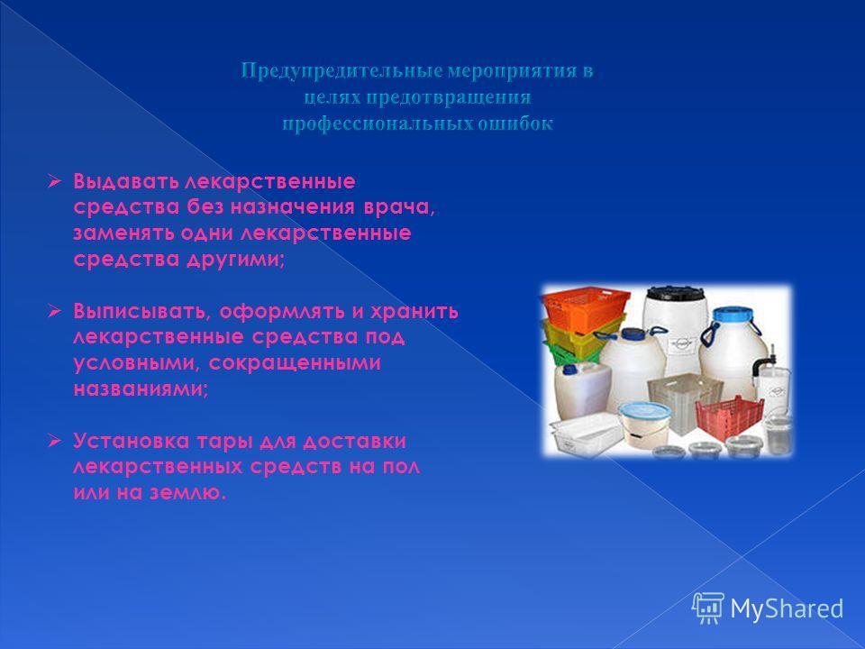 Выдавать лекарственные средства без назначения врача, заменять одни лекарственные средства другими; Выписывать, оформлять и хранить лекарственные средства под условными, сокращенными названиями; Установка тары для доставки лекарственных средств на по