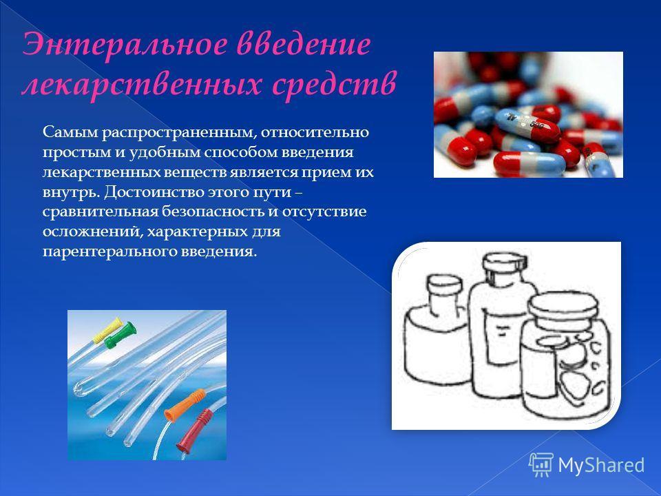 Самым распространенным, относительно простым и удобным способом введения лекарственных веществ является прием их внутрь. Достоинство этого пути – сравнительная безопасность и отсутствие осложнений, характерных для парентерального введения. Энтерально