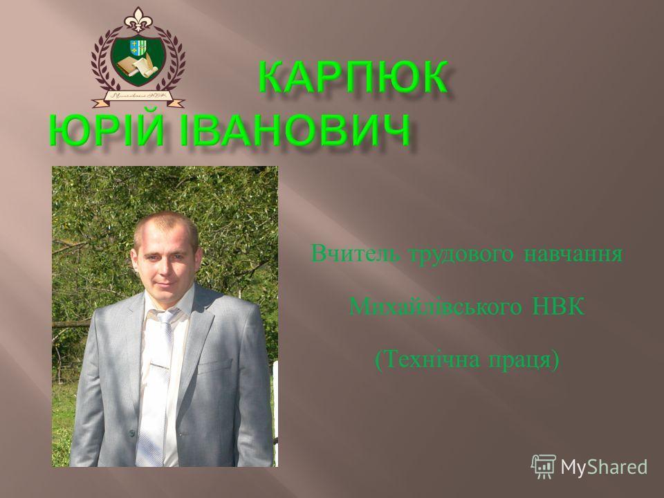 Вчитель трудового навчання Михайлівського НВК ( Технічна праця )