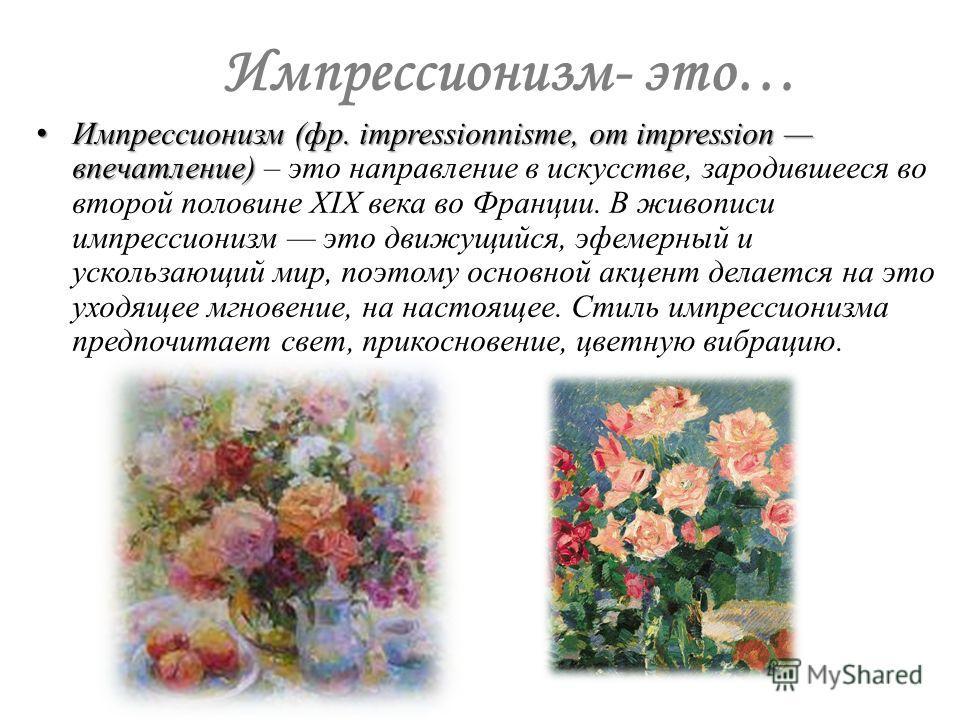 Импрессионизм- это… Импрессионизм (фр. impressionnisme, от impression впечатление) Импрессионизм (фр. impressionnisme, от impression впечатление) – это направление в искусстве, зародившееся во второй половине XIX века во Франции. В живописи импрессио