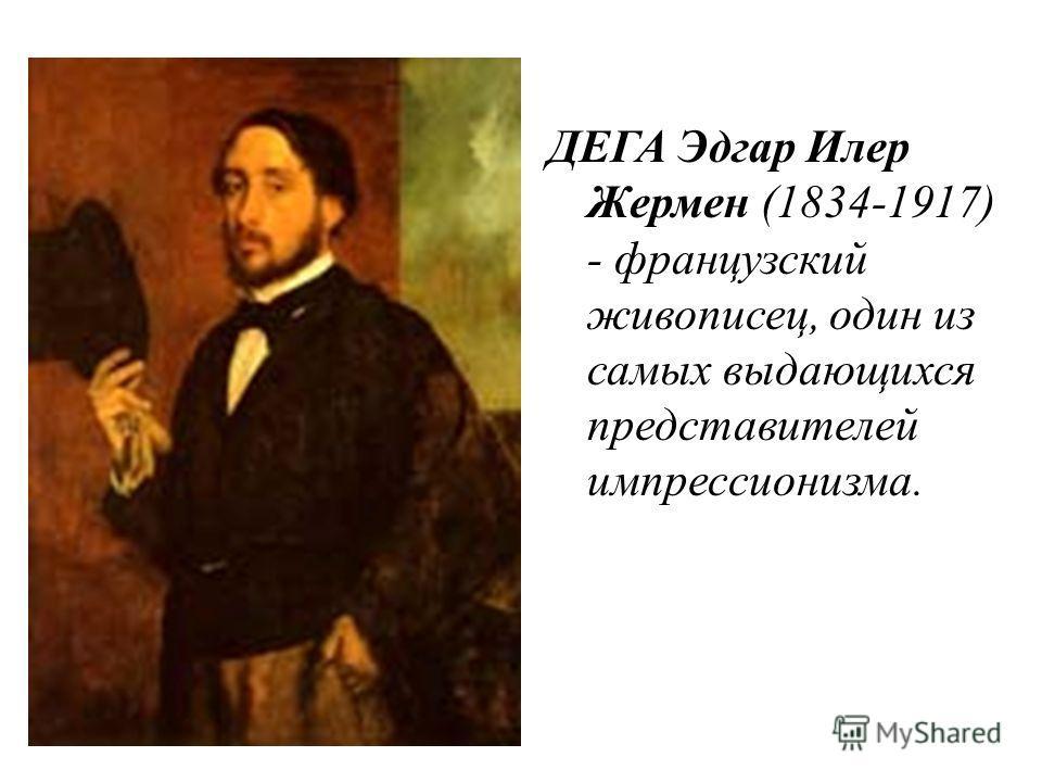 ДЕГА Эдгар Илер Жермен (1834-1917) - французский живописец, один из самых выдающихся представителей импрессионизма.