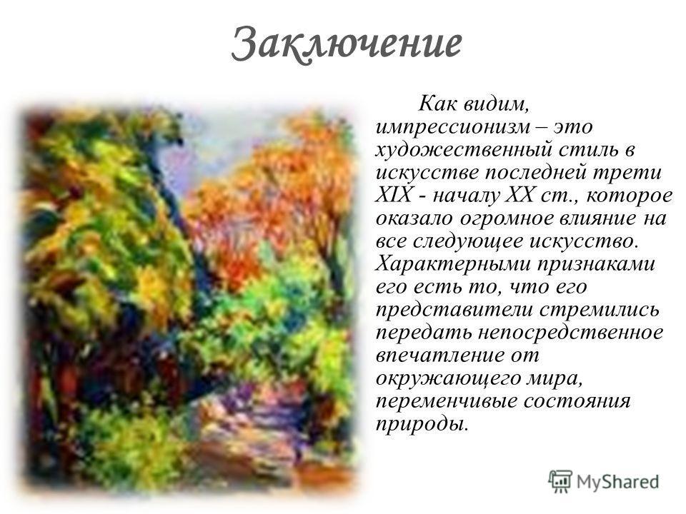 Заключение Как видим, импрессионизм – это художественный стиль в искусстве последней трети XIX - началу XX ст., которое оказало огромное влияние на все следующее искусство. Характерными признаками его есть то, что его представители стремились передат