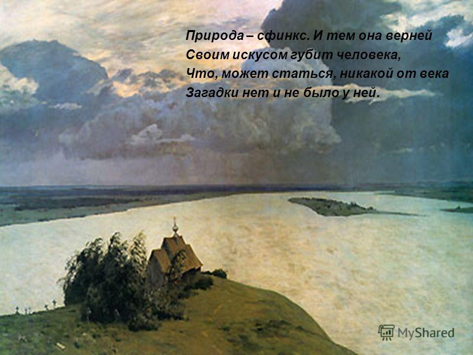 Природа – сфинкс. И тем она верней Своим искусом губит человека, Что, может статься, никакой от века Загадки нет и не было у ней.