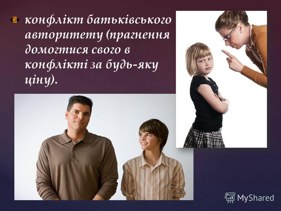 конфлікт батьківського авторитету (прагнення домогтися свого в конфлікті за будь-яку ціну).