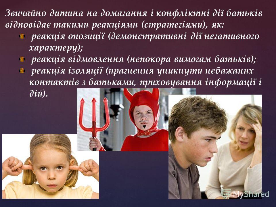 Звичайно дитина на домагання і конфліктні дії батьків відповідає такими реакціями (стратегіями), як: реакція опозиції (демонстративні дії негативного характеру); реакція відмовлення (непокора вимогам батьків); реакція ізоляції (прагнення уникнути неб