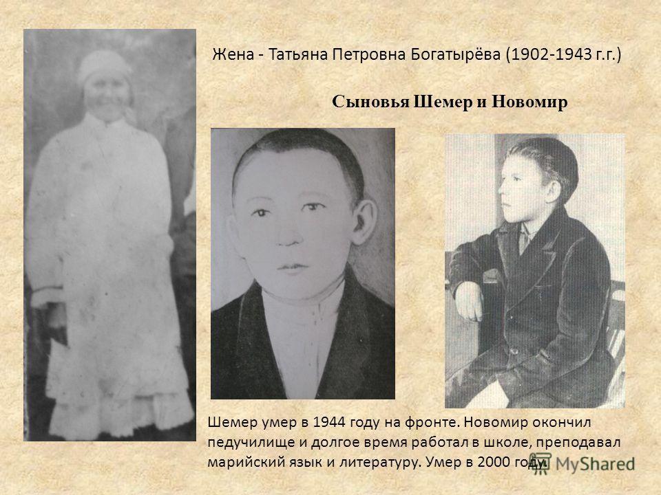 Жена - Татьяна Петровна Богатырёва (1902-1943 г.г.) Шемер умер в 1944 году на фронте. Новомир окончил педучилище и долгое время работал в школе, преподавал марийский язык и литературу. Умер в 2000 году. Сыновья Шемер и Новомир