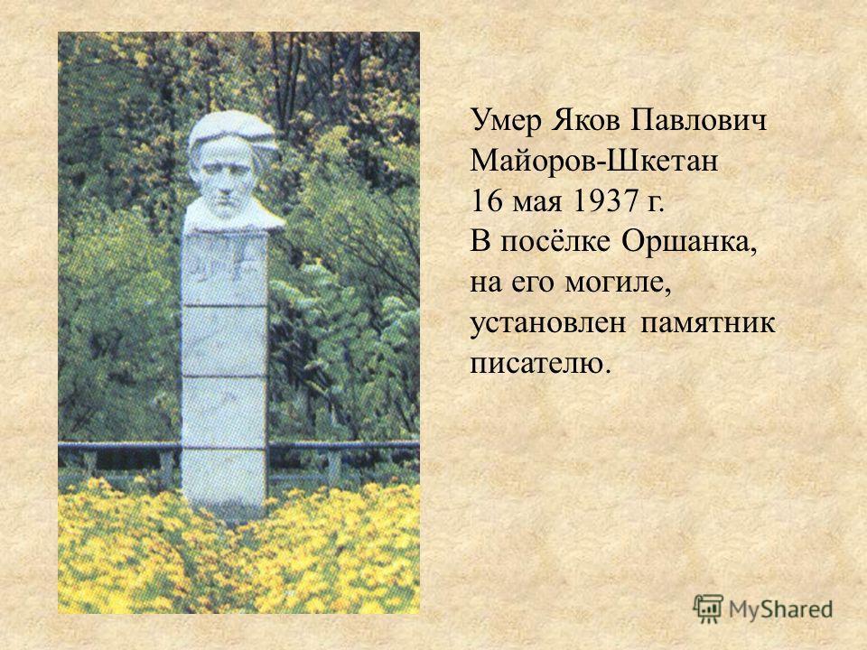 Умер Яков Павлович Майоров-Шкетан 16 мая 1937 г. В посёлке Оршанка, на его могиле, установлен памятник писателю.