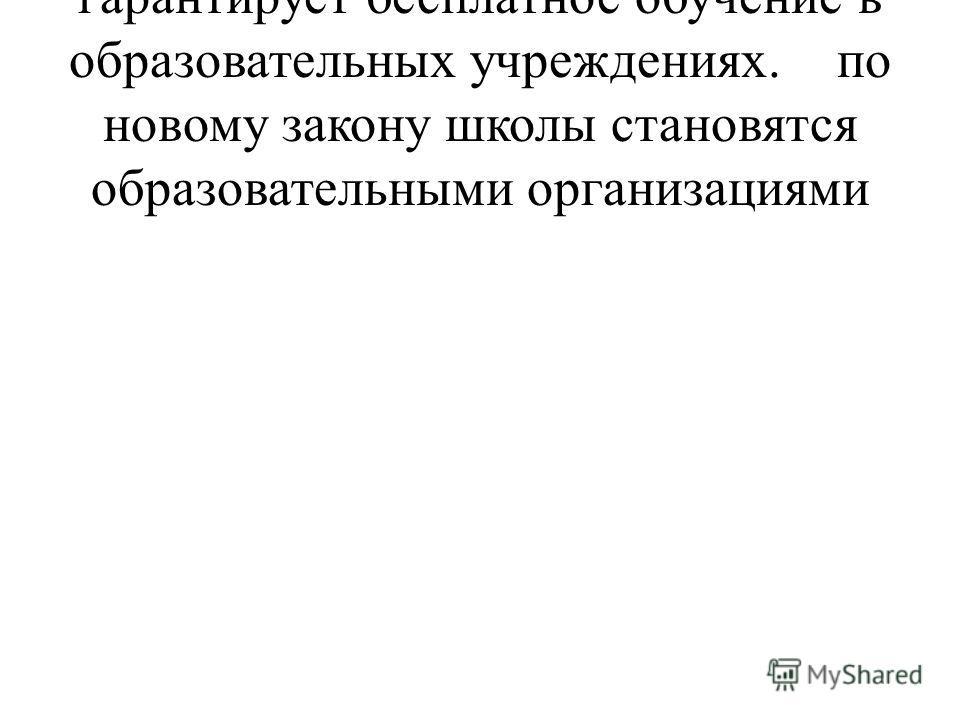 Российская Конституция гарантирует бесплатное обучение в образовательных учреждениях.по новому закону школы становятся образовательными организациями