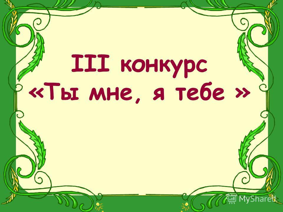 III конкурс «Ты мне, я тебе »