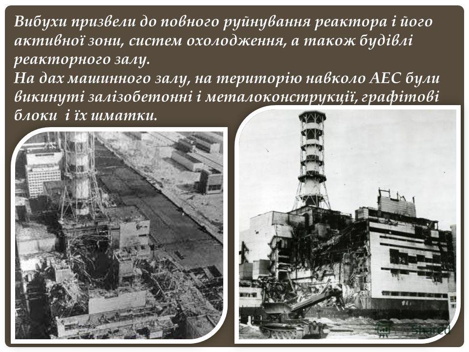 Вибухи призвели до повного руйнування реактора і його активної зони, систем охолодження, а також будівлі реакторного залу. На дах машинного залу, на територію навколо АЕС були викинуті залізобетонні і металоконструкції, графітові блоки і їх шматки.