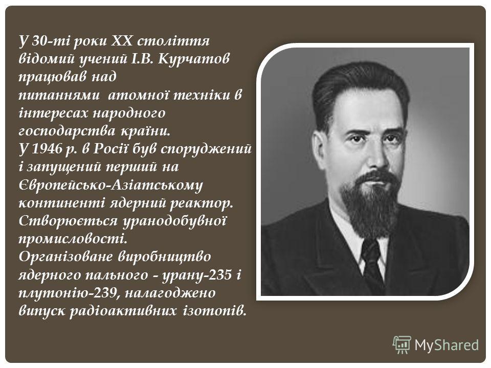 У 30-ті роки ХХ століття відомий учений І.В. Курчатов працював над питаннями атомної техніки в інтересах народного господарства країни. У 1946 р. в Росії був споруджений і запущений перший на Європейсько-Азіатському континенті ядерний реактор. Створю