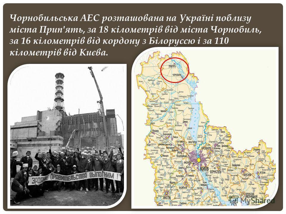 Чорнобильська АЕС розташована на Україні поблизу міста Прип'ять, за 18 кілометрів від міста Чорнобиль, за 16 кілометрів від кордону з Білоруссю і за 110 кілометрів від Києва.