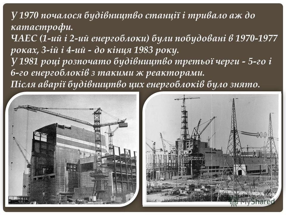У 1970 почалося будівництво станції і тривало аж до катастрофи. ЧАЕС (1-ий і 2-ий енергоблоки) були побудовані в 1970-1977 роках, 3-ій і 4-ий - до кінця 1983 року. У 1981 році розпочато будівництво третьої черги - 5-го і 6-го енергоблоків з такими ж