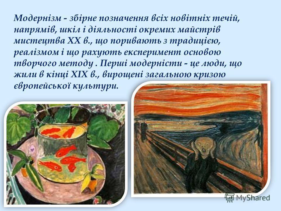 Модернізм - збірне позначення всіх новітніх течій, напрямів, шкіл і діяльності окремих майстрів мистецтва XX в., що поривають з традицією, реалізмом і що рахують експеримент основою творчого методу. Перші модерністи - це люди, що жили в кінці XIX в.,