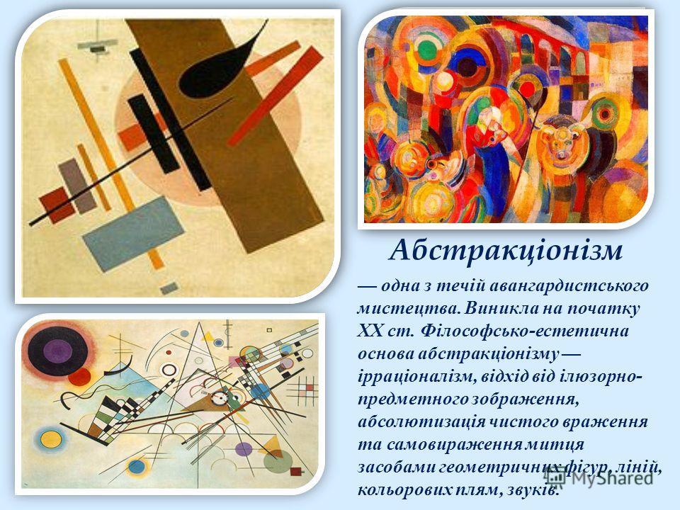 Абстракціонізм одна з течій авангардистського мистецтва. Виникла на початку ХХ ст. Філософсько-естетична основа абстракціонізму ірраціоналізм, відхід від ілюзорно- предметного зображення, абсолютизація чистого враження та самовираження митця засобами