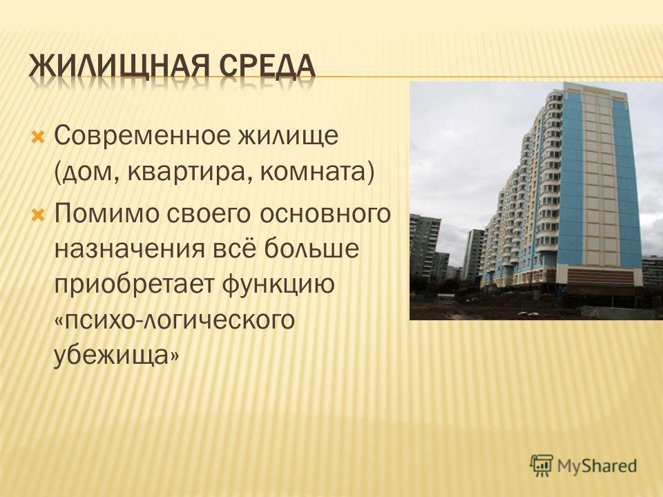 Современное жилище (дом, квартира, комната) Помимо своего основного назначения всё больше приобретает функцию «психо-логического убежища»