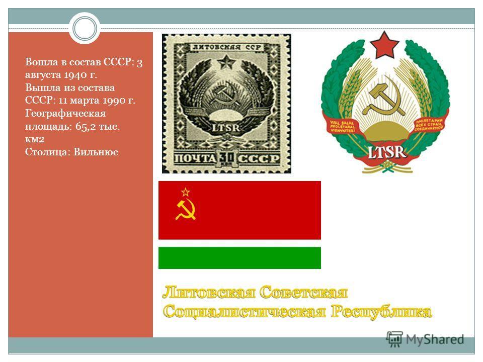Вошла в состав СССР: 3 августа 1940 г. Вышла из состава СССР: 11 марта 1990 г. Географическая площадь: 65,2 тыс. км2 Столица: Вильнюс