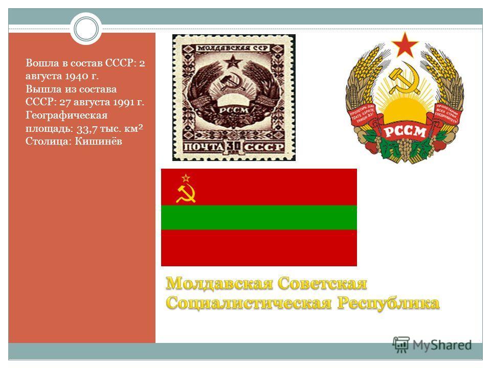 Вошла в состав СССР: 2 августа 1940 г. Вышла из состава СССР: 27 августа 1991 г. Географическая площадь: 33,7 тыс. км² Столица: Кишинёв