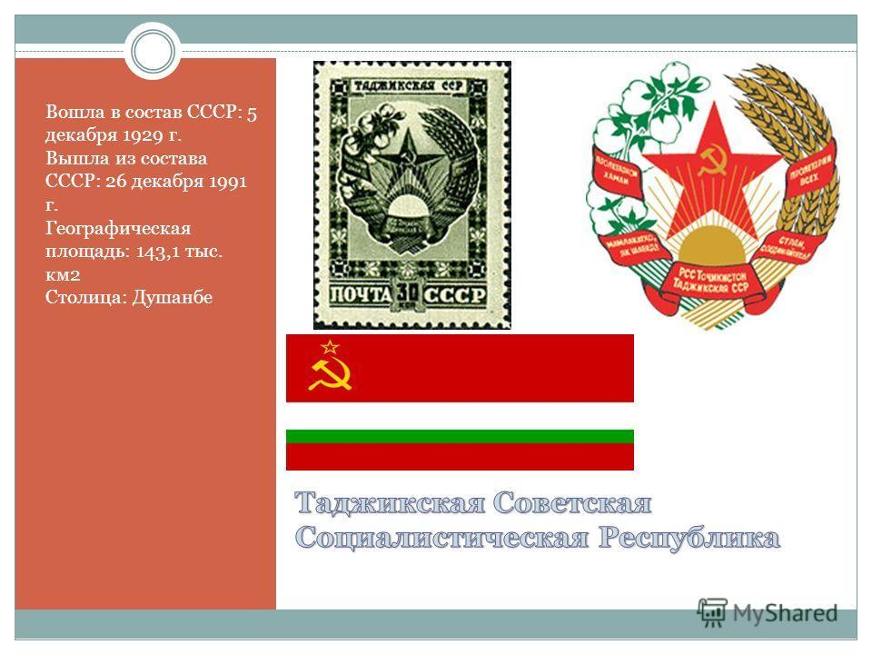 Вошла в состав СССР: 5 декабря 1929 г. Вышла из состава СССР: 26 декабря 1991 г. Географическая площадь: 143,1 тыс. км2 Столица: Душанбе