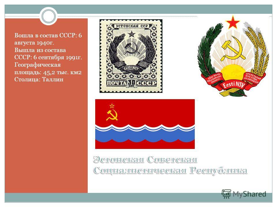 Вошла в состав СССР: 6 августа 1940г. Вышла из состава СССР: 6 сентября 1991г. Географическая площадь: 45,2 тыс. км2 Столица: Таллин