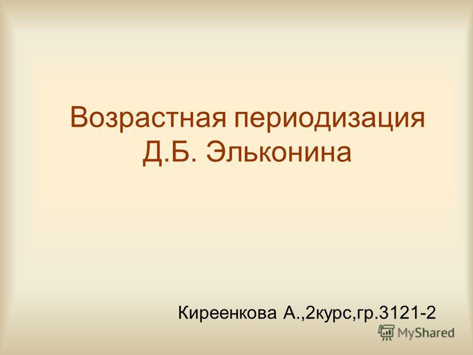 Возрастная периодизация Д.Б. Эльконина Киреенкова А.,2курс,гр.3121-2