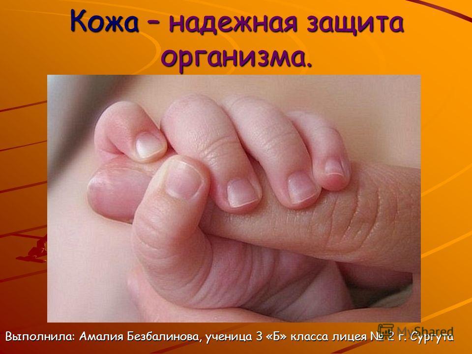Кожа – надежная защита организма. Выполнила: Амалия Безбалинова, ученица 3 «Б» класса лицея 2 г. Сургута