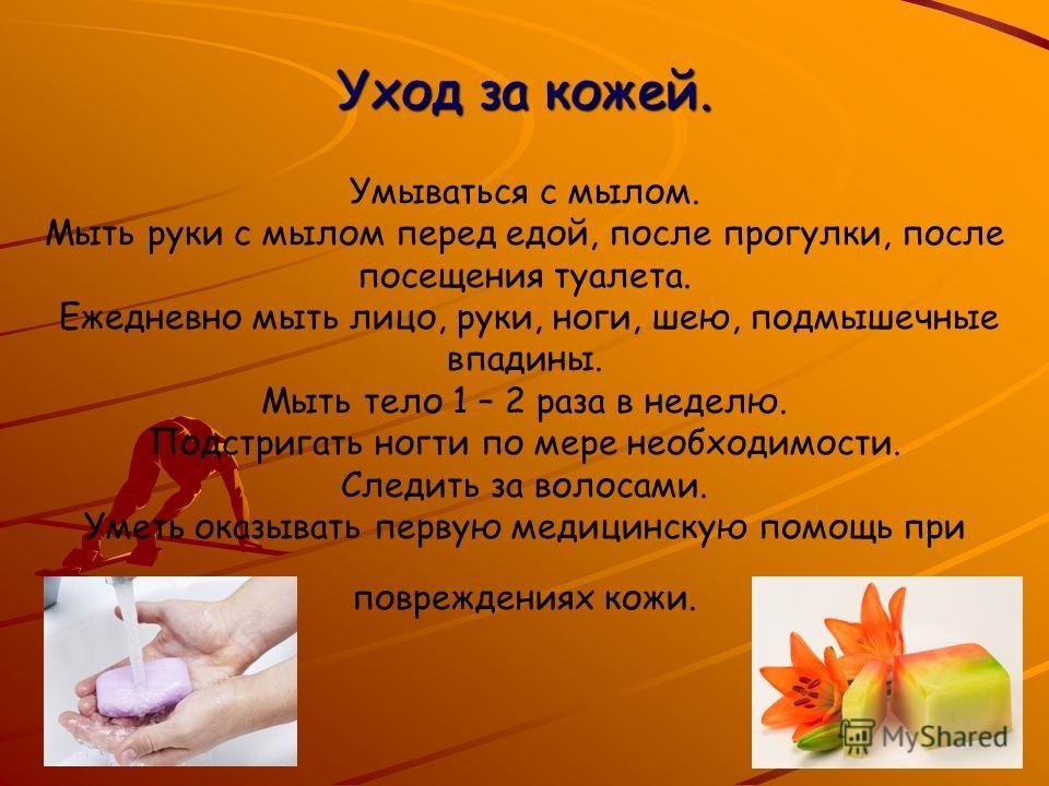 Уход за кожей. Уход за кожей. Умываться с мылом. Мыть руки с мылом перед едой, после прогулки, после посещения туалета. Ежедневно мыть лицо, руки, ноги, шею, подмышечные впадины. Мыть тело 1 – 2 раза в неделю. Подстригать ногти по мере необходимости.