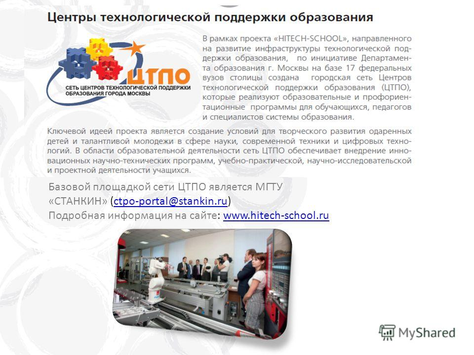 Базовой площадкой сети ЦТПО является МГТУ «СТАНКИН» (ctpo-portal@stankin.ru)ctpo-portal@stankin.ru Подробная информация на сайте: www.hitech-school.ruwww.hitech-school.ru