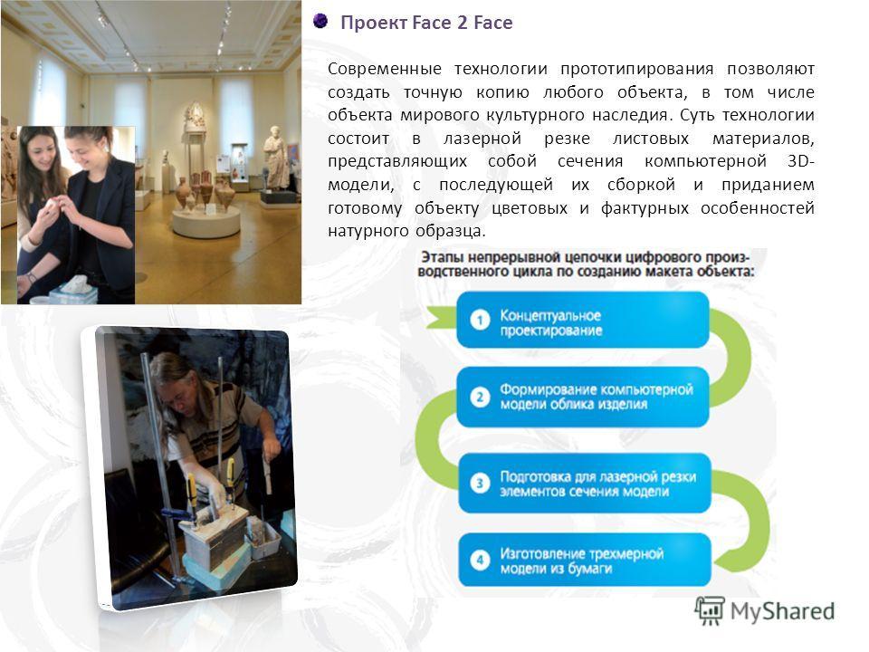 Проект Face 2 Face Современные технологии прототипирования позволяют создать точную копию любого объекта, в том числе объекта мирового культурного наследия. Суть технологии состоит в лазерной резке листовых материалов, представляющих собой сечения ко
