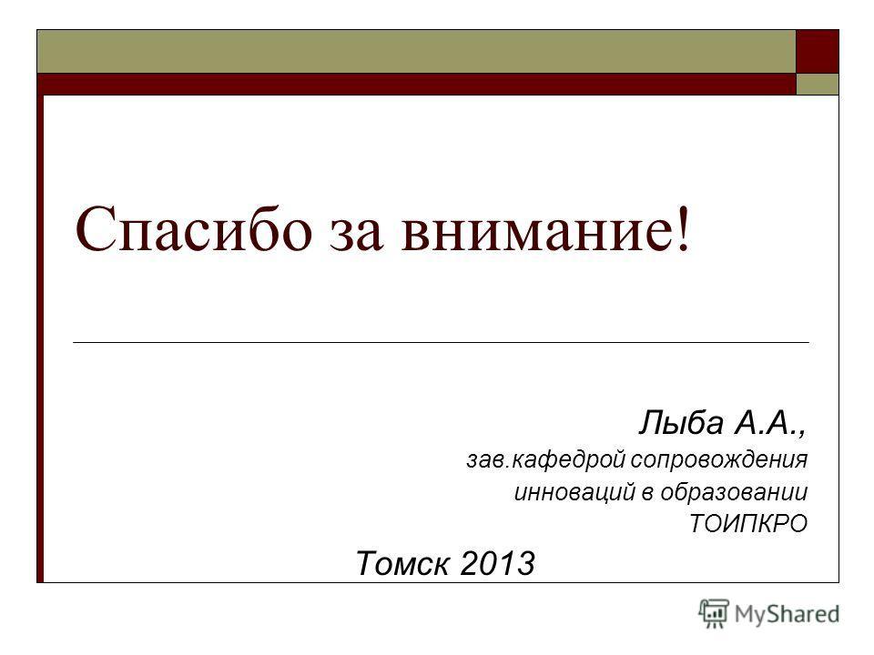 Спасибо за внимание! Лыба А.А., зав.кафедрой сопровождения инноваций в образовании ТОИПКРО Томск 2013