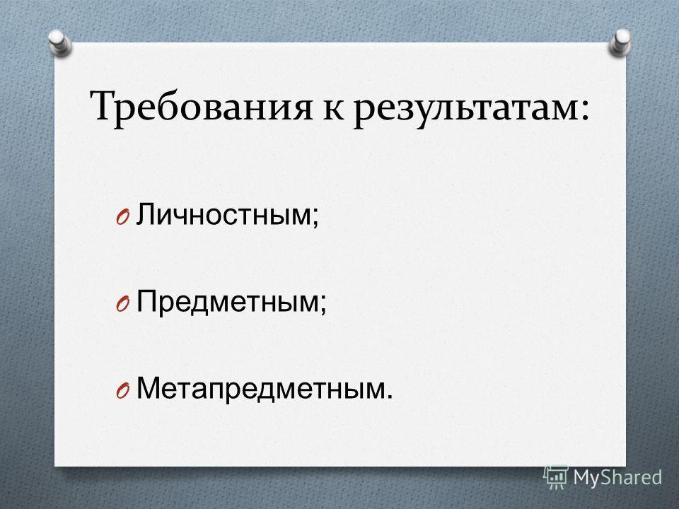 Требования к результатам: O Личностным ; O Предметным ; O Метапредметным.