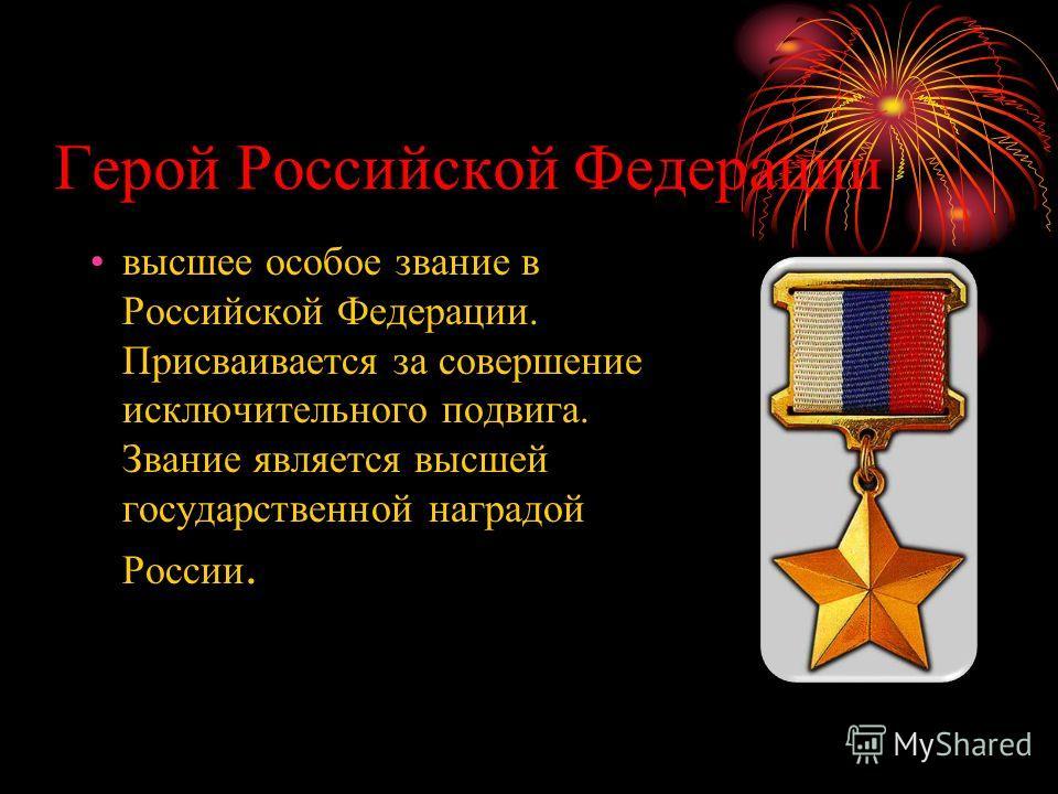 Герой Российской Федерации высшее особое звание в Российской Федерации. Присваивается за совершение исключительного подвига. Звание является высшей государственной наградой России.