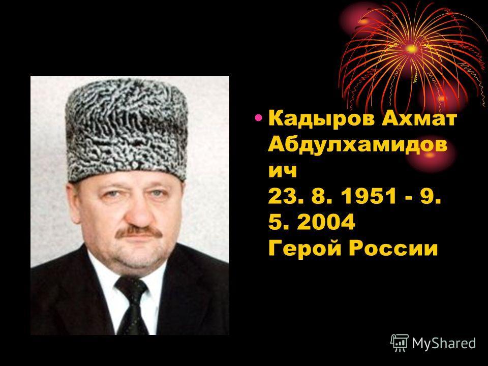 Кадыров Ахмат Абдулхамидов ич 23. 8. 1951 - 9. 5. 2004 Герой России