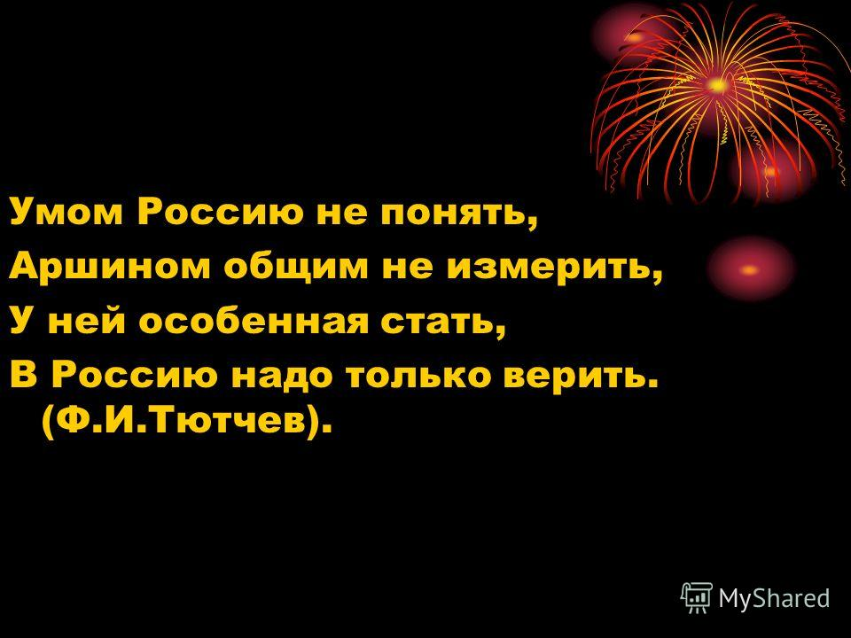 Умом Россию не понять, Аршином общим не измерить, У ней особенная стать, В Россию надо только верить. (Ф.И.Тютчев).
