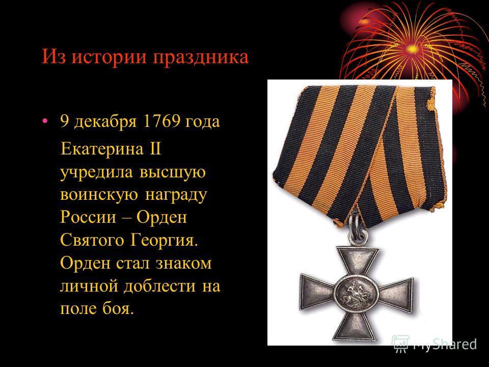 Из истории праздника 9 декабря 1769 года Екатерина II учредила высшую воинскую награду России – Орден Святого Георгия. Орден стал знаком личной доблести на поле боя.