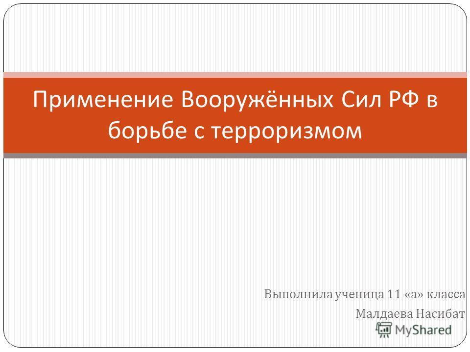 Выполнила ученица 11 « а » класса Малдаева Насибат Применение Вооружённых Сил РФ в борьбе с терроризмом