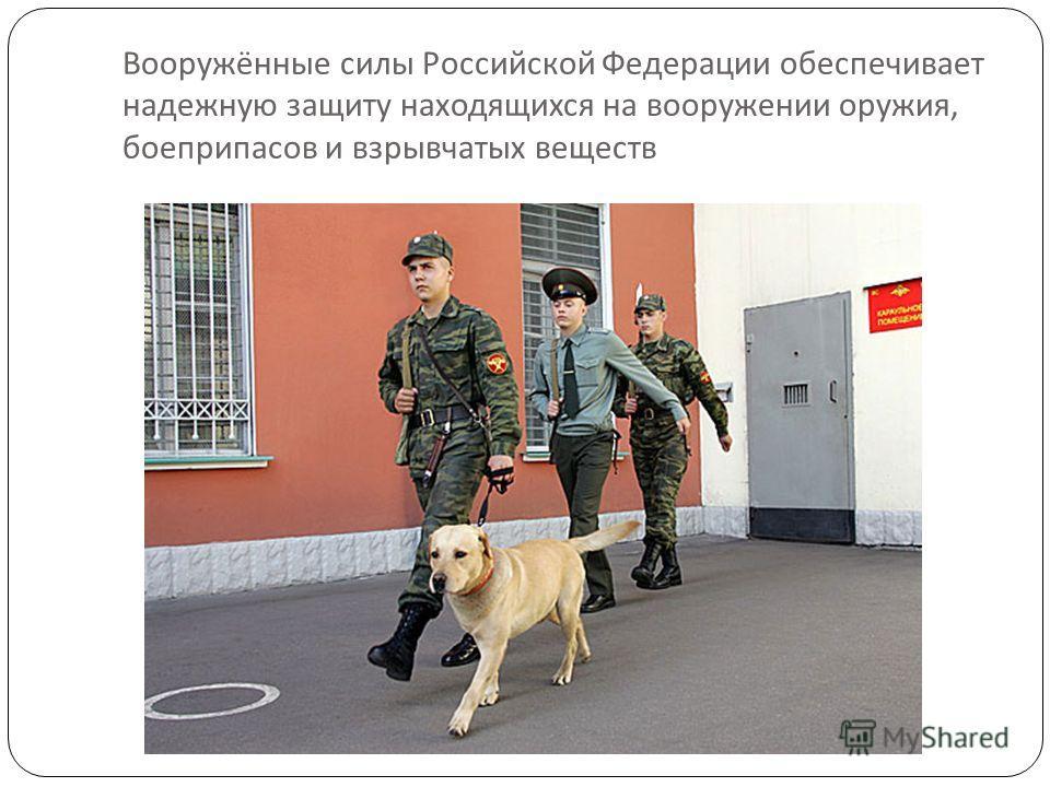 Вооружённые силы Российской Федерации обеспечивает надежную защиту находящихся на вооружении оружия, боеприпасов и взрывчатых веществ