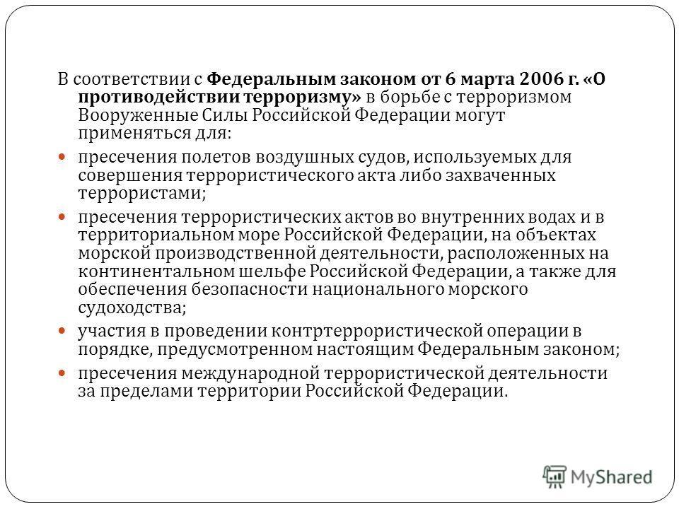 В соответствии с Федеральным законом от 6 марта 2006 г. « О противодействии терроризму » в борьбе с терроризмом Вооруженные Силы Российской Федерации могут применяться для : пресечения полетов воздушных судов, используемых для совершения террористиче